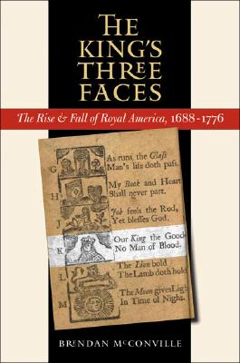 The King's Three Faces: The Rise and Fall of Royal America, 1688-1776 (Published by the Omohundro Institute of Early American History and Culture and the University of North Carolina Press), McConville, Brendan