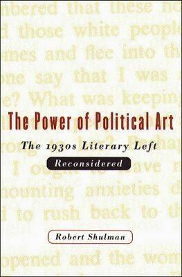 The Power of Political Art: The 1930s Literary Left Reconsidered, Shulman, Robert