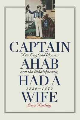 Captain Ahab Had a Wife: New England Women and the Whalefishery, 1720-1870, Norling, Lisa