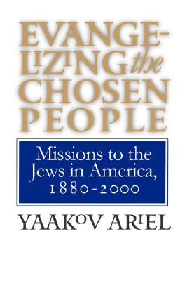 Evangelizing the Chosen People: Missions to the Jews in America, 1880 - 2000 (H. Eugene and Lillian Youngs Lehman Series), Ariel, Yaakov