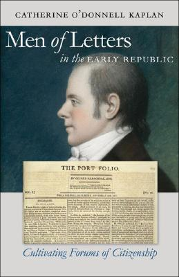 Men of Letters in the Early Republic: Cultivating Forums of Citizenship (Published by the Omohundro Institute of Early American History and Culture and the University of North Carolina Press), Kaplan, Catherine O'Donnell