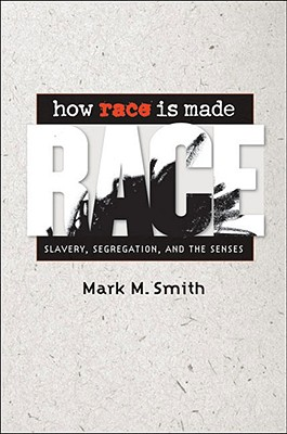 How Race Is Made: Slavery, Segregation, and the Senses, Smith, Mark M.