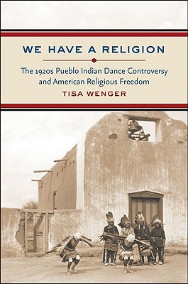 We Have a Religion: The 1920s Pueblo Indian Dance Controversy and American Religious Freedom, Wenger, Tisa