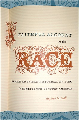A Faithful Account of the Race: African American Historical Writing in Nineteenth-Century America (The John Hope Franklin Series in African American History and Culture), Hall, Stephen G.