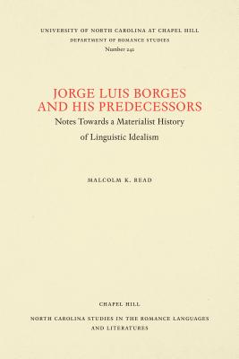 Image for Jorge Luis Borges and His Predecessors: Notes Towards a Materialist History of Linguistic Idealism (North Carolina Studies in the Romance Languages and Literatures)