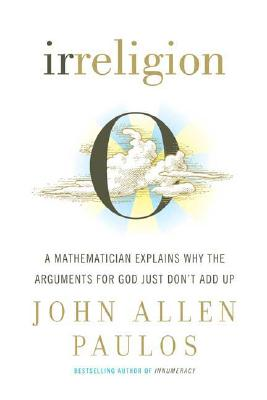Image for IRRELIGION : A MATHEMATICIAN EXPLAINS WHY THE ARGUMENTS FOR GOD JUST DON'T ADD UP