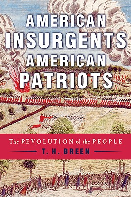 American Insurgents, American Patriots: The Revolution of the People, Breen, T. H.