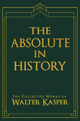 Image for Absolute in History, The (Collected Works of Walter Kasper)