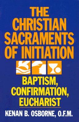 The Christian Sacraments of Initiation: Baptism, Confirmation, Eucharist, Osborne, Kenan B.
