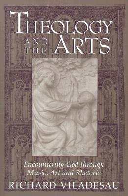 Theology and the Arts : Encountering God Through Music, Art, and Rhetoric, RICHARD VILADESAU