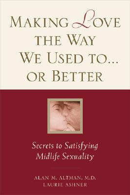 Image for Making Love the Way We Used to . . . or Better: Secrets to Satisfying Midlife Sexuality