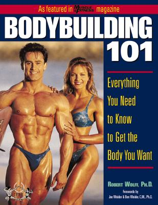Bodybuilding 101 : Everything You Need to Know to Get the Body You Want, Robert Wolff