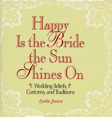 Image for Happy Is the Bride the Sun Shines on: Wedding Beliefs, Customs, and Traditions
