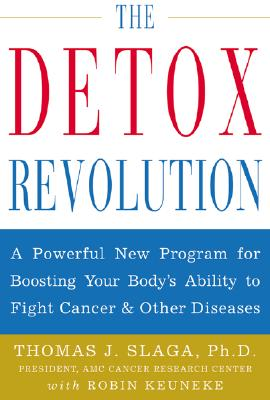 The Detox Revolution : A Powerful New Program for Boosting Your Body's Ability to Fight Cancer and Other Diseases, Slaga, Thomas J.; Keuneke, Robin