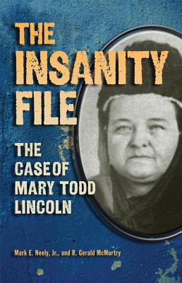 The Insanity File: The Case of Mary Todd Lincoln, Mark E Neely Jr., R. Gerald McMurtry