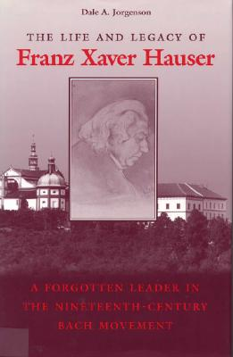 Image for The Life and Legacy of Franz Xaver Hauser: A Forgotten Leader in the Nineteenth-Century Bach Movement
