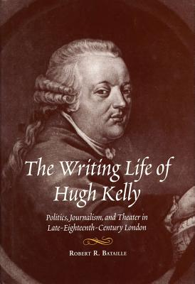 Image for The Writing Life of Hugh Kelly Politics, Journalism, and Theatre in Late-Eighteenth-Century London