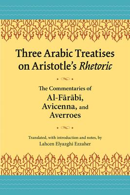 Image for Three Arabic Treatises on Aristotle?s Rhetoric: The Commentaries of al-Farabi, Avicenna, and Averroes (Landmarks in Rhetoric and Public Address)