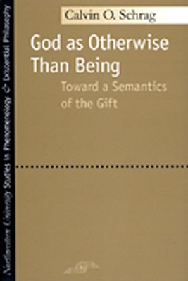 God as Otherwise Than Being: Toward a Semantics of the Gift (Studies in Phenomenology and Existential Philosophy), Schrag, Calvin