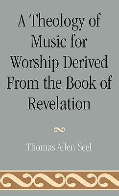 A Theology of Music for Worship Derived from the Book of Revelation, Seel, Thomas Allen