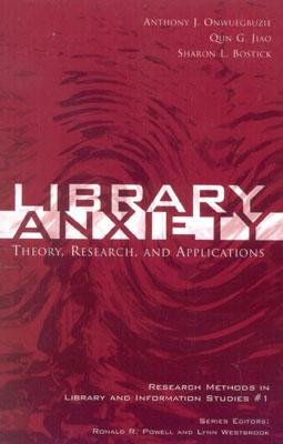 Library Anxiety: Theory, Research, and Applications (Research Methods in Library and Information Studies), Anthony J. Onwuegbuzie; Qun. G. Jiao; Sharon L. Bostick