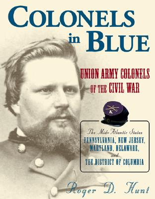 Colonels in Blue: Union Army Colonels of the Civil War: the Mid-atlantic States: Pennsylvania, New Jersey, Maryland, Delaware, and the District of Columbia
