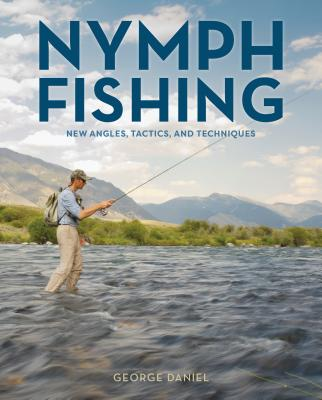 Nymph Fishing; New Angles, Tactics, and Techniques