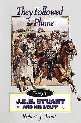They Followed the Plume: The Story of J. E. B. Stuart and His Staff, Trout, Robert J.