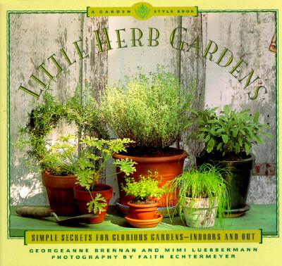 Little Herb Gardens: Simple Secrets for Glorious Gardens - Indoors and Out (A Garden Style Book), Brennan, Georgeanne; Luebbermann, Mimi