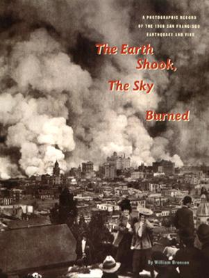 The Earth Shook, The Sky Burned: 100th Anniversary Edition. A Photographic Record of the 1906 San Francisco Earthquake And Fire, Bronson, William