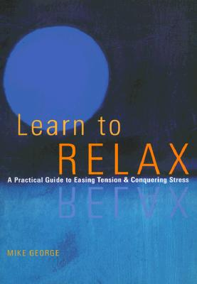 Learn to Relax : A Practical Guide to Easing Tension and Conquering Stress, Mike George