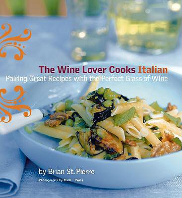 The Wine Lover Cooks Italian: Pairing Great Recipes with the Perfect Glass of WIne, Brian St. Pierre