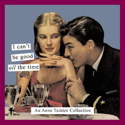 I Cant Be Good All the Time : An Anne Taintor Collection, ANNE TAINTOR