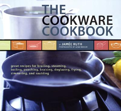 Image for The Cookware Cookbook: Great Recipes for Broiling, Steaming, Boiling, Poaching, Braising, Deglazing, Frying, Simmering, and sauteing