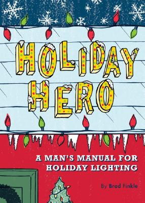 Holiday Hero: A Man's Manual for Holiday Lighting, Brad Finkle