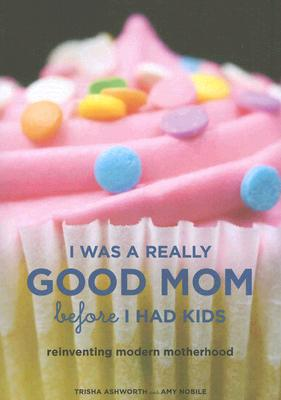Image for I Was a Really Good Mom Before I Had Kids: Reinventing Modern Motherhood