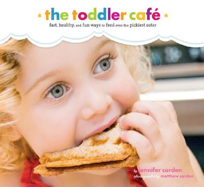 Toddler Café: Fast, Healthy, and Fun Ways to Feed Even the Pickiest Eater, Jennifer Carden