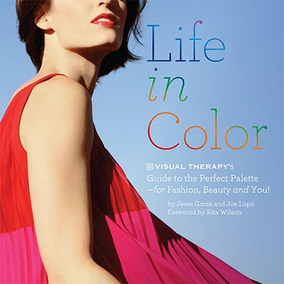 Life in Color: The Visual Therapy Guide to the Perfect Palette--for Fashion, Beauty, and You!, Garza,Jesse/Lupo,Joe