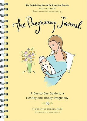 The Pregnancy Journal: A Day-to-Day Guide to a Healthy and Happy Pregnancy, A. Christine Harris