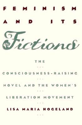 Image for Feminism and Its Fictions: The Consciousness-Raising Novel and the Women's Liberation Movement (Conduct & Communication Series)