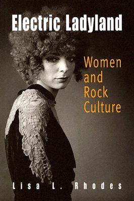 Electric Ladyland: Women And Rock Culture, Rhodes, Lisa L.