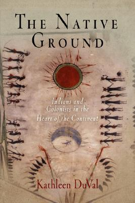 The Native Ground: Indians and Colonists in the Heart of the Continent (Early American Studies), Kathleen DuVal