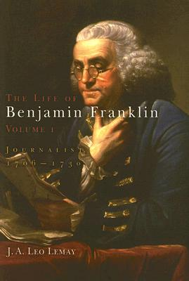 The Life of Benjamin Franklin, Volume 1: Journalist, 1706-1730, Lemay, J. A. Leo