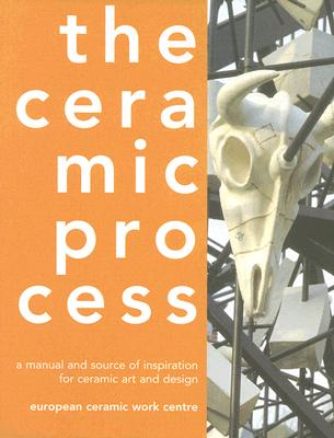 The Ceramic Process: A Manual and Source of Inspiration for Ceramic Art and Design, Reijnders, Anton; European Ceramic Work Centre