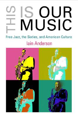 Image for This Is Our Music: Free Jazz, the Sixties, and American Culture (The Arts and Intellectual Life in Modern America)