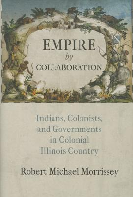 Image for Empire by Collaboration: Indians, Colonists, and Governments in Colonial Illinois Country (Early American Studies)