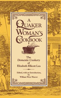 Image for A Quaker Woman's Cookbook: The Domestic Cookery of Elizabeth Ellicott Lea