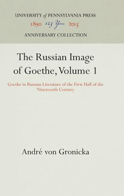 Russian Image of Goethe: Goethe in Russian Literature of the First Half of the Nineteenth Century, ANDRE VON GRONICKA