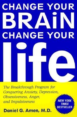 Image for Change Your Brain, Change Your Life: The Breakthrough Program for Conquering Anxiety, Depression, Obsessiveness, Anger, and Impulsiveness