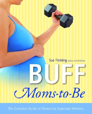 Buff Moms-to-Be: The Complete Guide to Fitness for Expectant Mothers, Sue Fleming